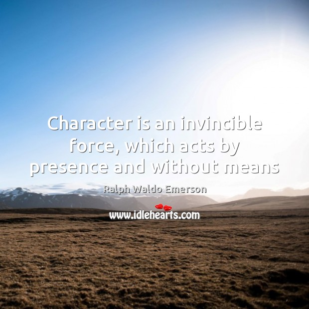 Character is an invincible force, which acts by presence and without means Character Quotes Image