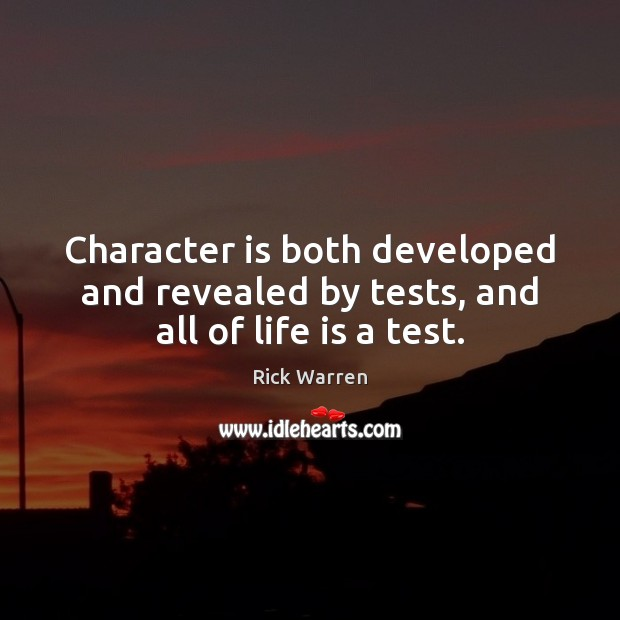 Character is both developed and revealed by tests, and all of life is a test. Image