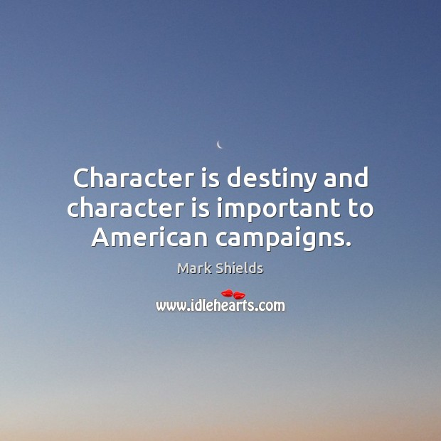 Character is destiny and character is important to American campaigns. Mark Shields Picture Quote