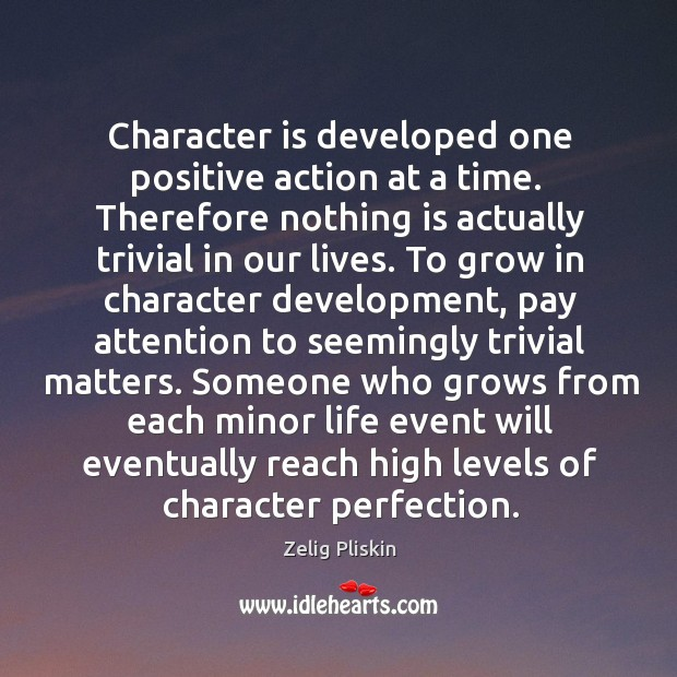 Image, Character is developed one positive action at a time.  Therefore nothing is