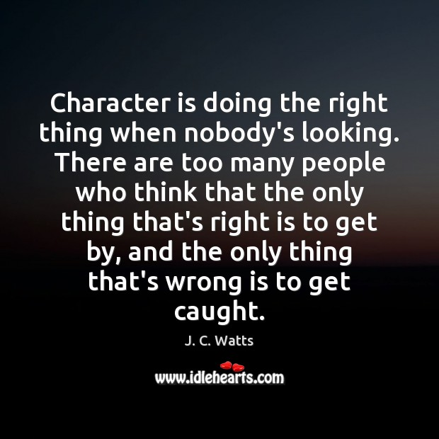 Character is doing the right thing when nobody's looking. There are too Image