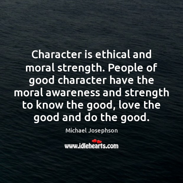 Character is ethical and moral strength. People of good character have the Good Character Quotes Image