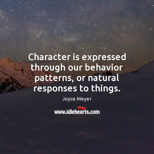 Character is expressed through our behavior patterns, or natural responses to things. Joyce Meyer Picture Quote