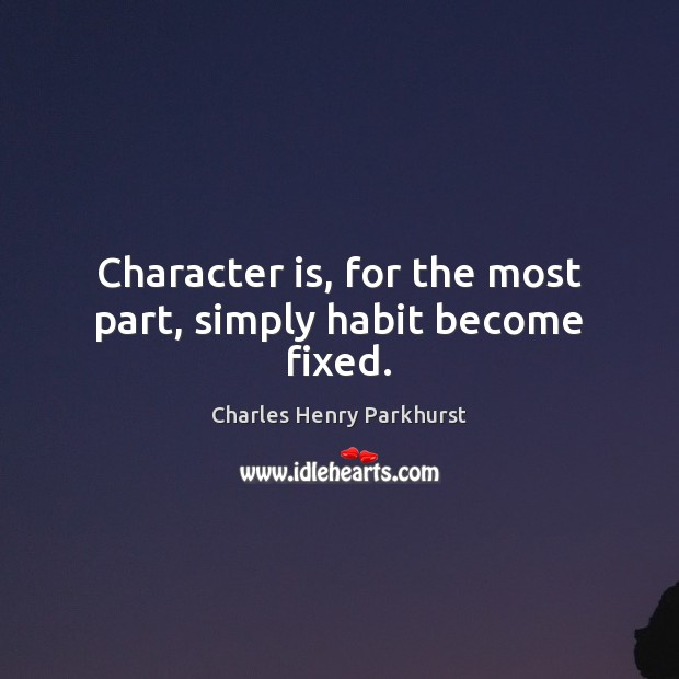 Image, Character is, for the most part, simply habit become fixed.