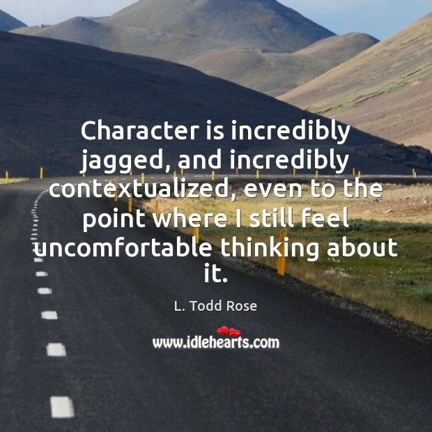Character is incredibly jagged, and incredibly contextualized, even to the point where Character Quotes Image