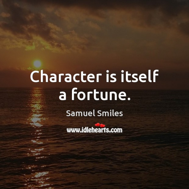 Character is itself a fortune. Samuel Smiles Picture Quote