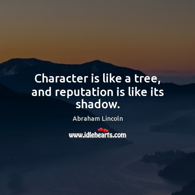 Character is like a tree, and reputation is like its shadow. Image