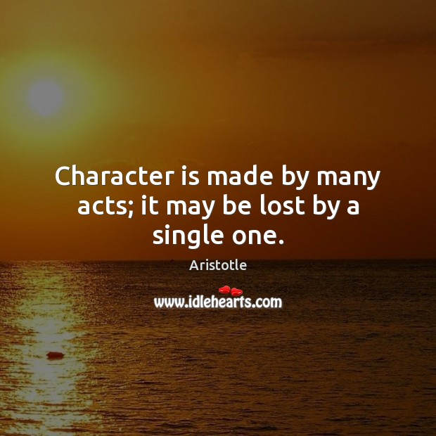 Image, Character is made by many acts; it may be lost by a single one.