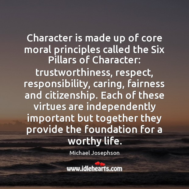 Character is made up of core moral principles called the Six Pillars Character Quotes Image