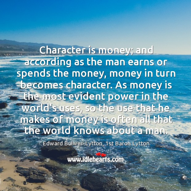 Character is money; and according as the man earns or spends the Image
