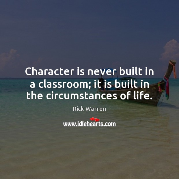 Character is never built in a classroom; it is built in the circumstances of life. Rick Warren Picture Quote