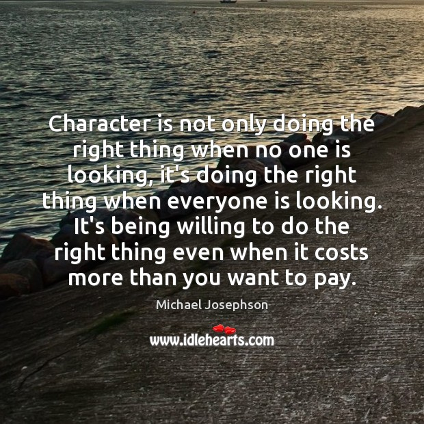 Character is not only doing the right thing when no one is Michael Josephson Picture Quote