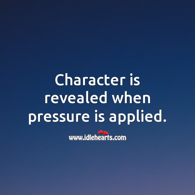 Character is revealed when pressure is applied. Character Quotes Image