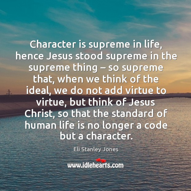 Character is supreme in life, hence jesus stood supreme in the supreme thing Eli Stanley Jones Picture Quote
