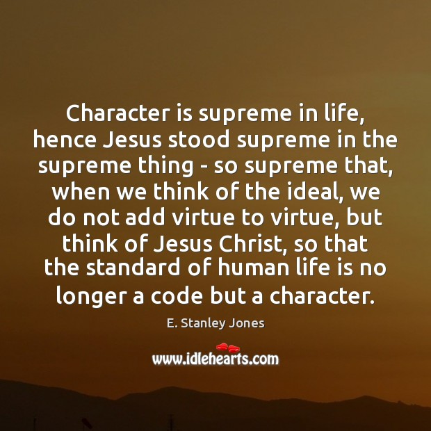 Character is supreme in life, hence Jesus stood supreme in the supreme E. Stanley Jones Picture Quote