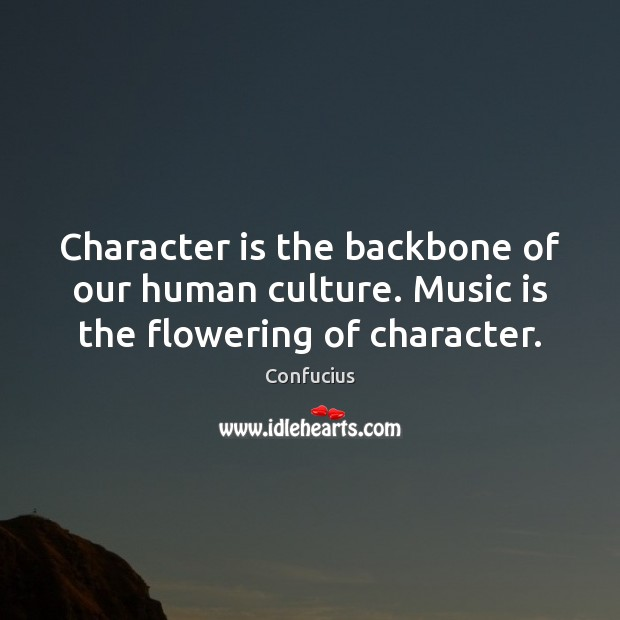 Image, Character is the backbone of our human culture. Music is the flowering of character.