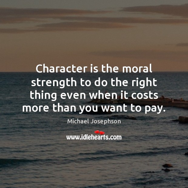 Character is the moral strength to do the right thing even when Michael Josephson Picture Quote