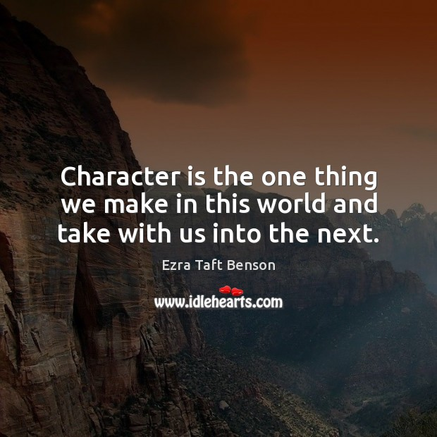 Image, Character is the one thing we make in this world and take with us into the next.