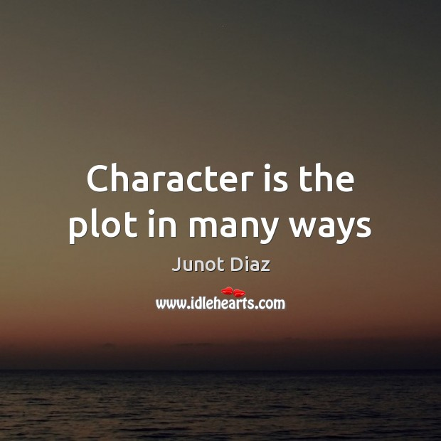 Character is the plot in many ways Junot Diaz Picture Quote
