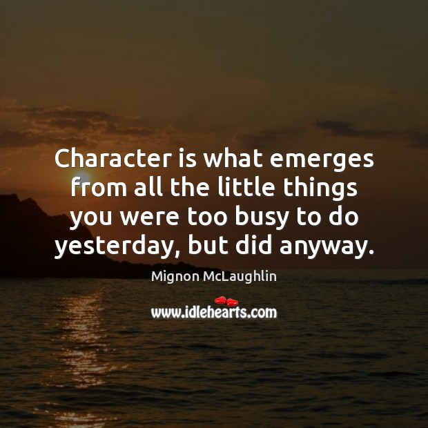 Character is what emerges from all the little things you were too Character Quotes Image
