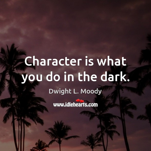 Character is what you do in the dark. Dwight L. Moody Picture Quote