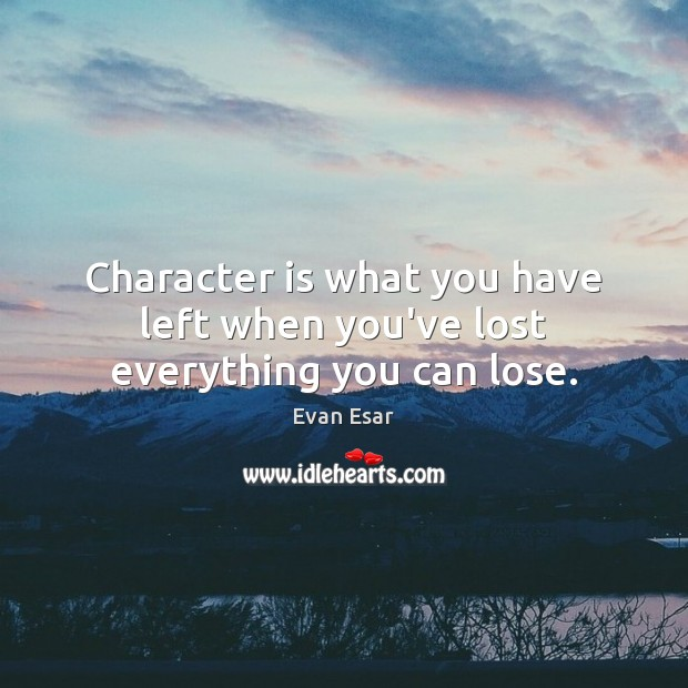 Character is what you have left when you've lost everything you can lose. Evan Esar Picture Quote