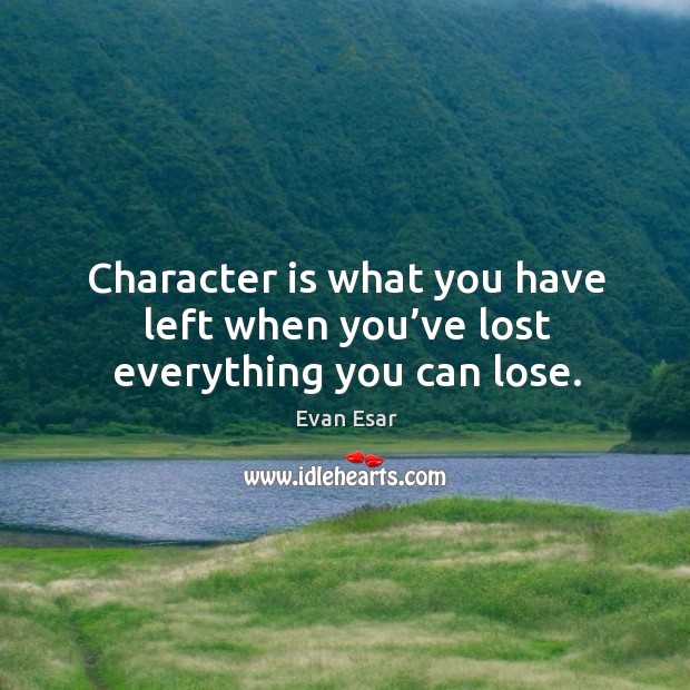 Image, Character is what you have left when you've lost everything you can lose.