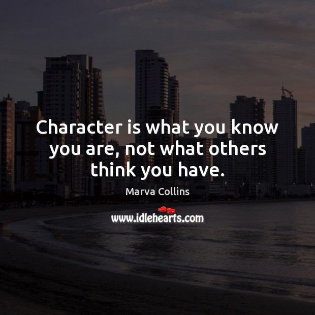 Character is what you know you are, not what others think you have. Marva Collins Picture Quote
