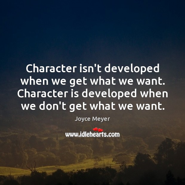 Image, Character isn't developed when we get what we want. Character is developed