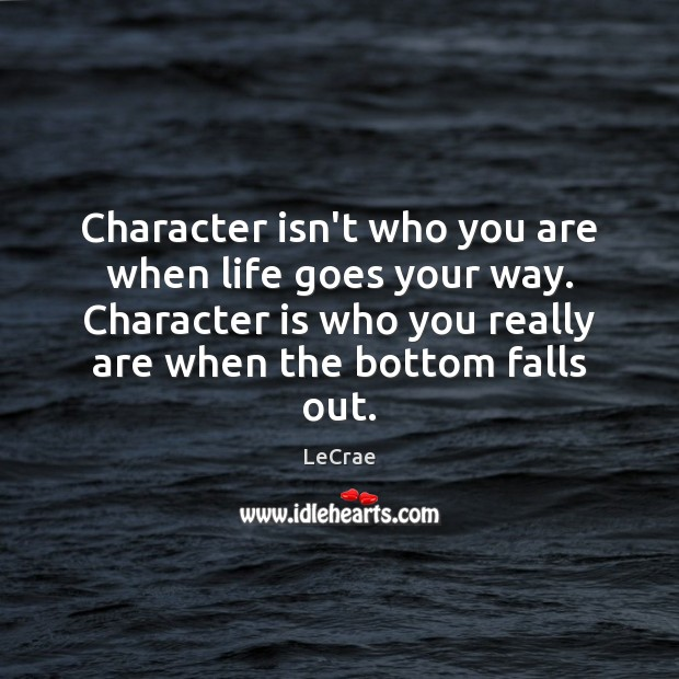 Character isn't who you are when life goes your way. Character is Image