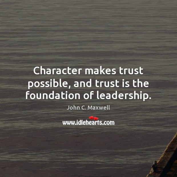Character makes trust possible, and trust is the foundation of leadership. Trust Quotes Image