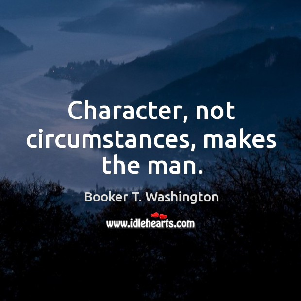 Character, not circumstances, makes the man. Image