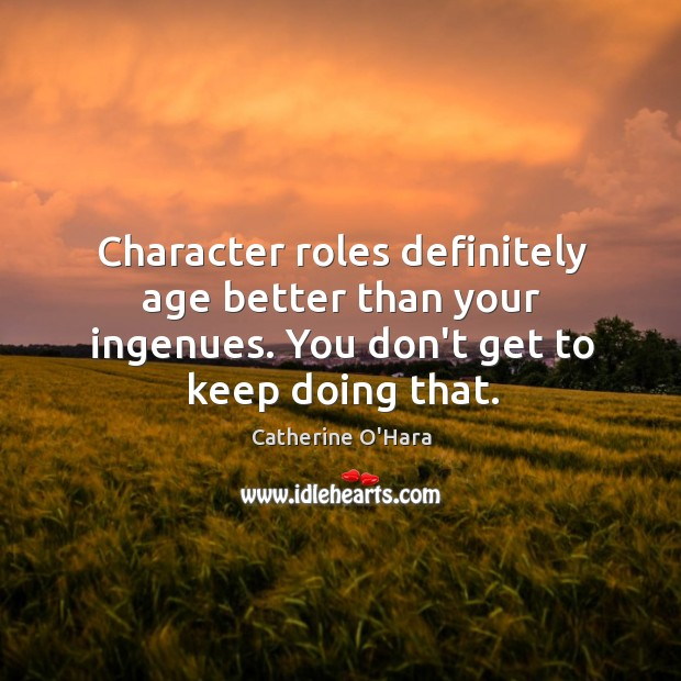 Character roles definitely age better than your ingenues. You don't get to Catherine O'Hara Picture Quote