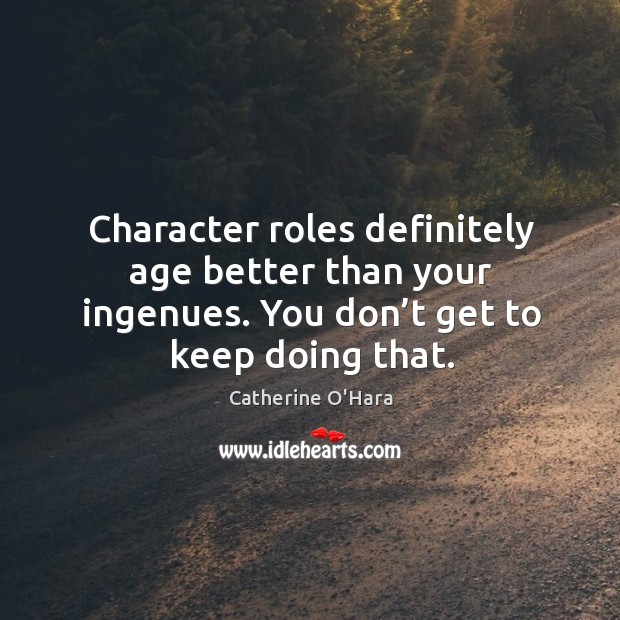 Character roles definitely age better than your ingenues. You don't get to keep doing that. Image