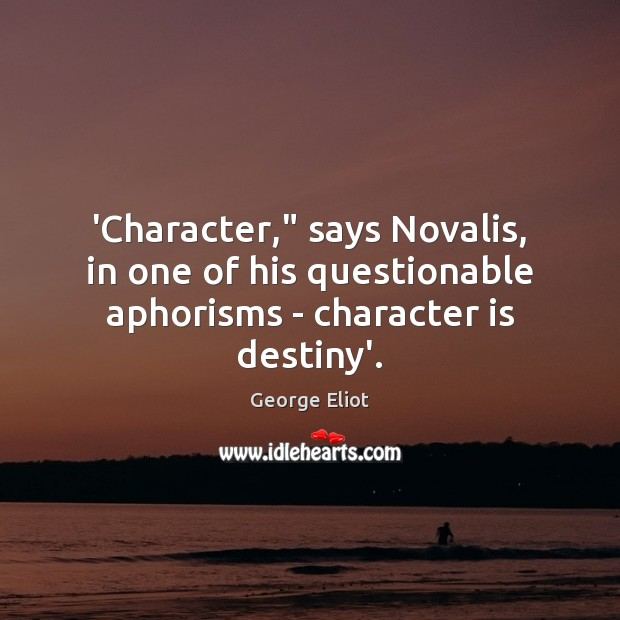 """Image, 'Character,"""" says Novalis, in one of his questionable aphorisms – character is destiny'."""