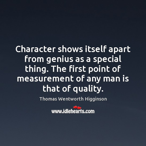 Character shows itself apart from genius as a special thing. The first Thomas Wentworth Higginson Picture Quote