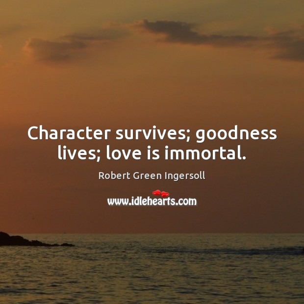 Character survives; goodness lives; love is immortal. Robert Green Ingersoll Picture Quote