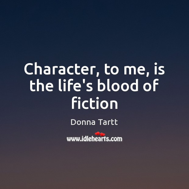Character, to me, is the life's blood of fiction Donna Tartt Picture Quote
