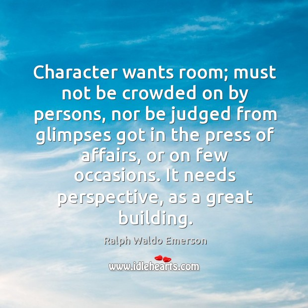 Character wants room; must not be crowded on by persons, nor be Image