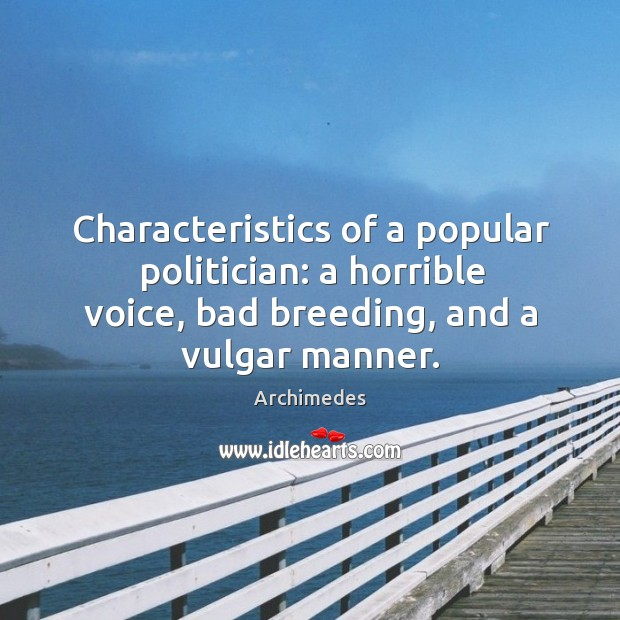 Characteristics of a popular politician: a horrible voice, bad breeding, and a vulgar manner. Image