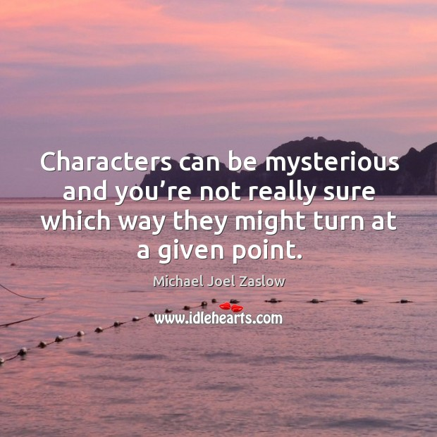 Characters can be mysterious and you're not really sure which way they might turn at a given point. Michael Joel Zaslow Picture Quote