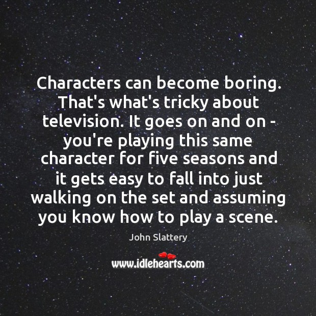 Characters can become boring. That's what's tricky about television. It goes on Image