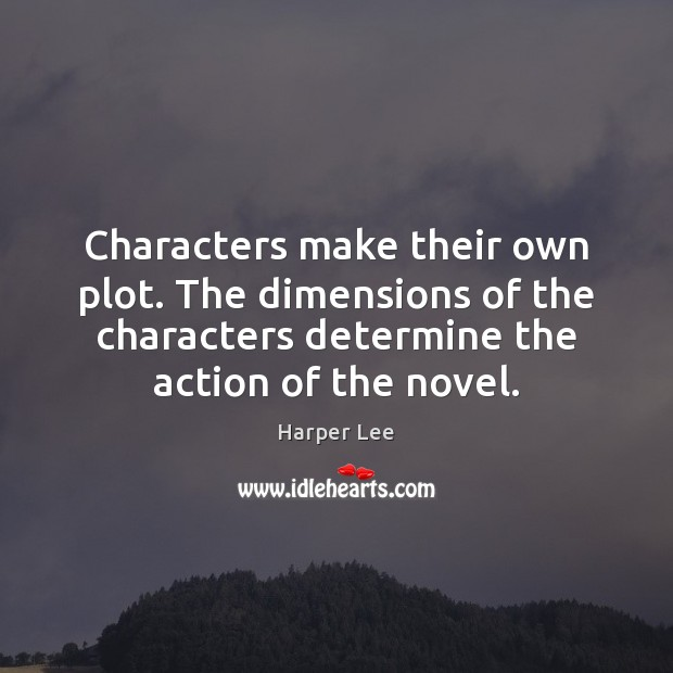 Characters make their own plot. The dimensions of the characters determine the Harper Lee Picture Quote