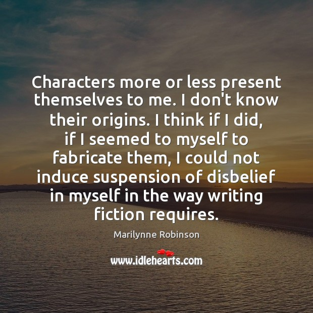 Characters more or less present themselves to me. I don't know their Marilynne Robinson Picture Quote