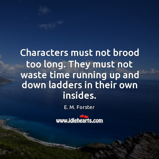 Characters must not brood too long. They must not waste time running E. M. Forster Picture Quote