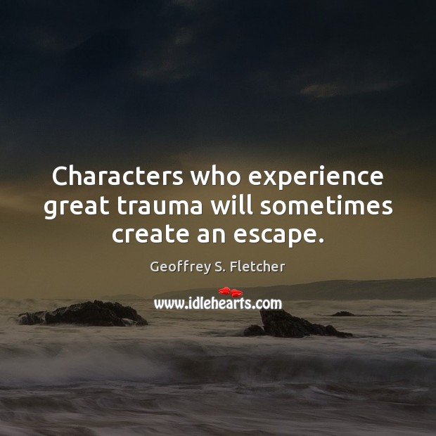 Characters who experience great trauma will sometimes create an escape. Geoffrey S. Fletcher Picture Quote