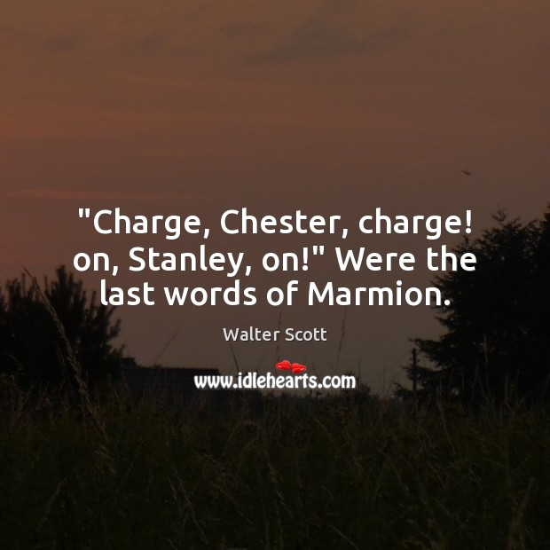 """""""Charge, Chester, charge! on, Stanley, on!"""" Were the last words of Marmion. Walter Scott Picture Quote"""