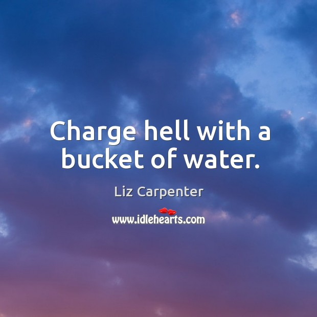 Charge hell with a bucket of water. Image