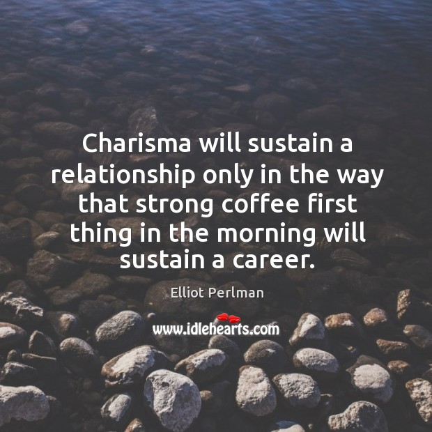 Image, Charisma will sustain a relationship only in the way that strong coffee