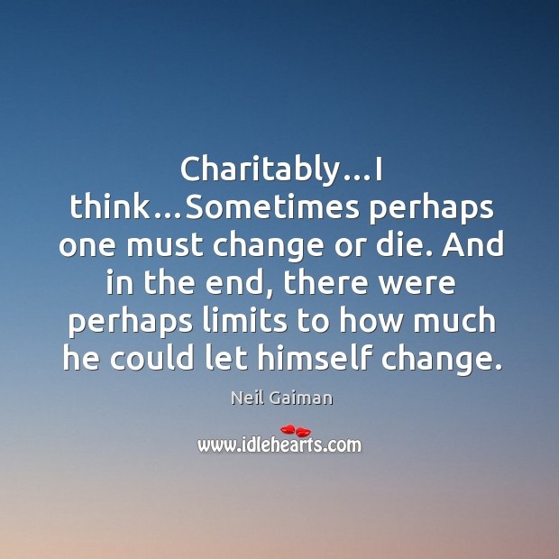 Charitably…i think…sometimes perhaps one must change or die. And in the end, there were perhaps limits to how much he could let himself change. Image
